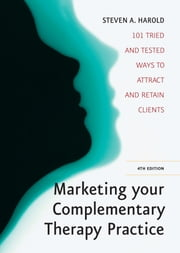 Marketing Your Complementary Therapy Business 4th Edition - 101 Tried and Tested Ways to Attract and Retain Clients ebook by Steven Harold