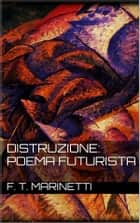 Distruzione: Poema Futurista ebook by F. T. Marinetti
