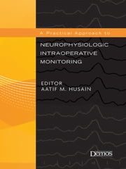 A Practical Approach to Neurophysiologic Intraoperative Monitoring ebook by Aatif M. Husain, MD,Dr. Aatif Husain