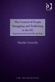 The Control of People Smuggling and Trafficking in the EU - Experiences from the UK and Italy ebook by Dr Matilde Ventrella,Professor Satvinder S Juss