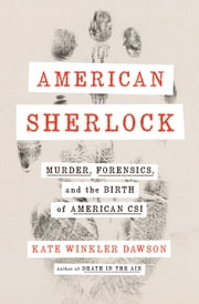 American Sherlock - Murder, Forensics, and the Birth of American CSI ebook by Kate Winkler Dawson