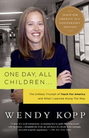 One Day, All Children... - The Unlikely Triumph Of Teach For America And What I Learned Along The Way ebook by Wendy Kopp
