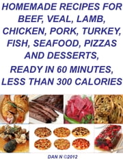 Homemade Recipes for Beef, Veal, Lamb, Chicken, Pork, Turkey, Fish, Seafood, Pizzas and Desserts, Ready in 60 Minutes, Less Than 300 Calories ebook by DAN N