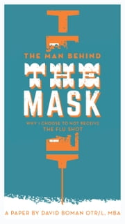 The Man Behind The Mask: Why I Choose To Not Receive The Flu Shot ebook by David Boman, OTR/L, MBA