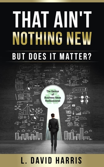 That Ain't Nothing New (But Does it Matter?) The Genius of Business Ideas Rediscovered ebook by L. David Harris