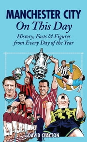 Manchester City On This Day: History, Facts & Figures from Every Day of the Year ebook by David Clayton