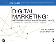 Digital Marketing - Integrating Strategy and Tactics with Values, A Guidebook for Executives, Managers, and Students ebook by Ira Kaufman,Chris Horton