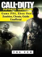 Call of Duty Infinite Warfare Game Ps4, Xbox One Zombies, Cheats, Guide Unofficial ebook by Josh Abbott