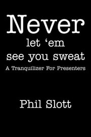 Never Let 'Em See You Sweat - A Tranquilizer for Presenters ebook by Phil Slott