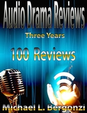 Audio Drama Reviews: Three Years 100 Reviews ebook by Michael L. Bergonzi