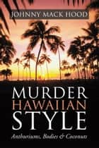 Murder Hawaiian Style - Anthuriums, Bodies & Coconuts ebook by Johnny Mack Hood