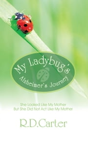 My Ladybug's Alzheimer's Journey - She Looked Like My Mother But She Did Not Act Like My Mother ebook by R.D.Carter