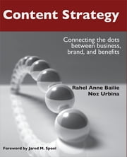 Content Strategy - Connecting the dots between business, brand, and benefits ebook by Rahel Anne Bailie,Noz Urbina