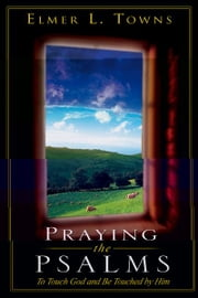 Praying the Psalms: To Touch God and Be Touched by Him ebook by Elmer Towns