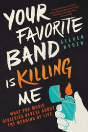 Your Favorite Band Is Killing Me - What Pop Music Rivalries Reveal About the Meaning of Life ebook by Steven Hyden
