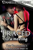 Traced to a Meeting (The Billionaire's Domination Part 4) ebook by Danielle Delaney