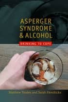 Asperger Syndrome and Alcohol - Drinking to Cope? ebook by Sarah Hendrickx, Matthew Tinsley, Temple Grandin