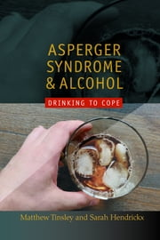 Asperger Syndrome and Alcohol - Drinking to Cope? ebook by Sarah Hendrickx,Matthew Tinsley,Temple Grandin