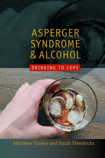 Asperger Syndrome and Alcohol - Drinking to Cope? ebook by Matthew Tinsley,Sarah Hendrickx