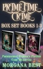 Prime Time Crime Box Set Books 1 - 3 - Paranormal Women's Fiction Cozy Mysteries ebook by Morgana Best