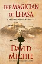 The Magician of Lhasa - A Matt Lester Spiritual Thriller, #1 ebook by David Michie