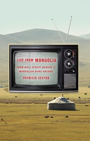 Live From Mongolia - From Wall Street Banker to Mongolian News Anchor ebook by Patricia Sexton