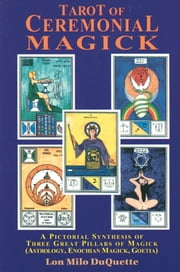 Tarot of Ceremonial Magick - A Pictorial Synthesis of Three Great Pillars of Magick ebook by Lon Milo DuQuette