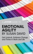 A Joosr Guide to... Emotional Agility by Susan David: Get Unstuck, Embrace Change, and Thrive in Work and Life ebook by Joosr
