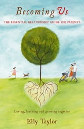 Becoming Us: Loving, Learning and Growing Together - The Essential Relationship Guide for Parents ebook by Elly Taylor