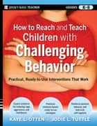How to Reach and Teach Children with Challenging Behavior (K-8) ebook by Kaye Otten,Jodie Tuttle
