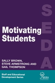 Motivating Students ebook by Armstrong, Steve,Brown, Sally (Educational Development Adviser, University of Northumbria, Newcastle),Thompson, Gail