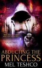 Abducting the Princess - Nightmix, #2 ebook by Mel Teshco