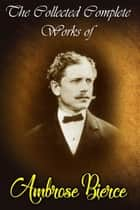 The Collected Complete Works of Ambrose Bierce (Huge Collection Including An Occurrence at Owl Creek Bridge, Cobwebs From an Empty Skull, Fantastic Fables, The Damned Thing, The Devil's Dictionary, The Fiends Delight, And More) ebook by Ambrose Bierce