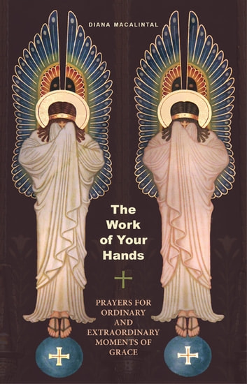 The Work of Your Hands - Prayers for Ordinary and Extraordinary Moments of Grace ebook by Diana Macalintal