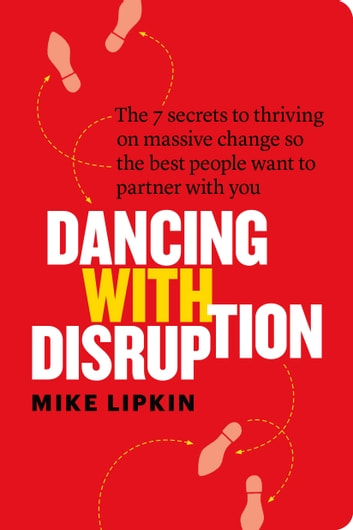 Dancing with Disruption - The 7 secrets to thriving on massive change so the best people want to partner with you ebook by Mike Lipkin
