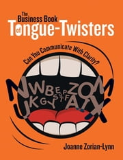 The Business Book of Tongue Twisters: Can You Communicate With Clarity? ebook by Joanne Zorian-Lynn