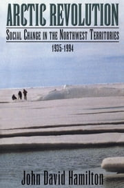 Arctic Revolution - Social Change in the Northwest Territories, 1935-1994 ebook by John David Hamilton