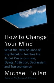 How to Change Your Mind - What the New Science of Psychedelics Teaches Us About Consciousness, Dying, Addiction, Depression, and Transcendence 電子書 by Michael Pollan