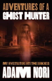 Adventures of a Ghost Hunter - My Investigations Into the Darkness ebook by Adam Nori