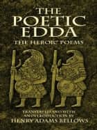 The Poetic Edda - The Heroic Poems ebook by Henry Adams Bellows
