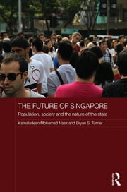 The Future of Singapore - Population, Society and the Nature of the State ebook by Kamaludeen Mohamed Nasir,Bryan S. Turner