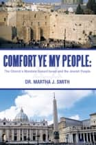 Comfort Ye My People: the Church's Mandate Toward Israel and the Jewish People ebook by Dr. Martha J. Smith