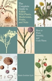 Complete Guide to Edible Wild Plants, Mushrooms, Fruits, and Nuts - How to Find, Identify, and Cook Them ebook by Katie Letcher Lyle