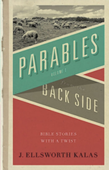 Parables from the Back Side Vol. 1 - Bible Stories with a Twist ebook by J. Ellsworth Kalas