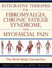 Integrative Therapies for Fibromyalgia, Chronic Fatigue Syndrome, and Myofascial Pain: The Mind-Body Connection - The Mind-Body Connection ebook by Celeste Cooper, R.N.,Jeffrey Miller, Ph.D.