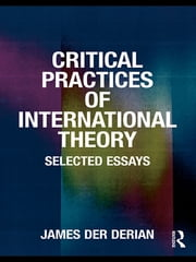 Critical Practices in International Theory - Selected Essays ebook by James Der Derian