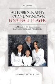 Autobiography of an Unknown Football Player - A Message to My Grandchildren RACHAEL, ERIN, AND PROVERB IV ebook by Proverb G. Jacobs Jr., Ed.D.
