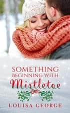 Something Beginning With Mistletoe - Something Borrowed, #3 ebook by Louisa George