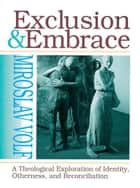 Exclusion and Embrace: A Theological Exploration of Identity, Otherness and Reconcilliation ebook by Volf, Miroslav