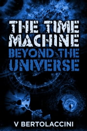 The Time Machine: Beyond the Universe (2017 Edition) ebook by V Bertolaccini